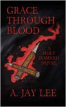 Grace Through Blood: A Holy Damned Novel - A. Lee