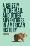 A Grizzly in the Mail and Other Adventures in American History - Tim Grove