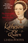 Katherine the Queen: The Remarkable Life of Katherine Parr - Linda Porter