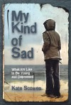 My Kind of Sad: What It's Like to Be Young and Depressed - Kate Scowen