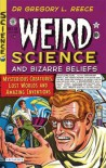 Weird Science and Bizarre Beliefs: Mysterious Creatures, Lost Worlds and Amazing Inventions - Gregory L. Reece