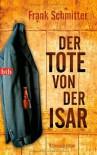 Der Tote von der Isar: Kriminalroman - Frank Schmitter