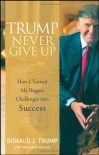 Trump Never Give Up: How I Turned My Biggest Challenges into Success - Donald J. Trump
