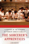 The Sorcerer's Apprentices: A Season in the Kitchen at Ferran Adrià's elBulli - Lisa Abend