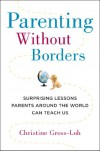 Parenting Without Borders: Surprising Lessons Parents Around the World Can Teach Us - Christine Gross-Loh