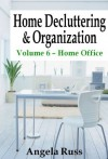 Home Decluttering and Organization - Volume 6: Home Office - Angela Russ