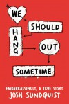 We Should Hang Out Sometime: Embarrassingly, a true story - Josh Sundquist