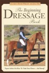 The Beginning Dressage Book: Expert Advice on How to Train Your Horse in Dressage without Expensive Equipment - Kathryn Denby-Wrightson, Joan Fry