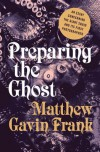 Preparing the Ghost: An Essay Concerning the Giant Squid and Its First Photographer - Matthew Gavin Frank