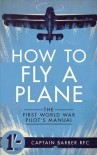 How to Fly a Plane: The First World War Pilot's Manual - Captain Barber RFC