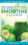 10-Day Green Smoothie Cleanse: Lose Up to 15 Pounds in 10 Days! - J.J. Smith
