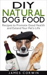 DIY Natural Dog Food: Recipes to Promote Good Health and Extend Your Pet's Life - James Corwin