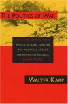 Politics of War: The Story of Two Wars Which Altered Forever the Political Life of the American Republic - Walter Karp