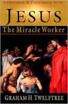 Jesus the Miracle Worker: A Historical and Theological Study - Graham H. Twelftree