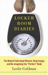"Locker Room Diaries: The Naked Truth about Women, Body Image, and Re-imagining the ""Perfect"" Body - Leslie Goldman"