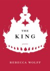 The King: Poems - Rebecca Wolff