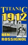 Titanic 1912: The Original News Reporting of the Sinking of the Titanic - Ken Rossignol