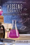 Kissing Ezra Holtz (and Other Things I Did for Science) - Brianna Shrum