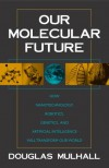 Our Molecular Future: How Nanotechnology, Robotics, Genetics and Artificial Intelligence Will Transform Our World - Douglas Mulhall