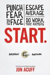 Start: Punch Fear in the Face, Escape Average and Do Work That Matters - Jon Acuff