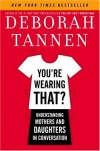 You're Wearing That?: Understanding Mothers and Daughters in Conversation - Deborah Tannen
