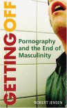 Getting Off: Pornography and the End of Masculinity - Robert Jensen