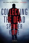 Collecting the Dead: A Novel - Spencer Kope