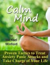 Calm Mind: Proven Tactics to Treat Anxiety Panic Attacks and Take Charge of Your Life - Michael Winford