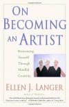 On Becoming an Artist: Reinventing Yourself Through Mindful Creativity - Ellen J. Langer
