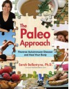 The Paleo Approach: Reverse Autoimmune Disease, Heal Your Body - Sarah Ballantyne