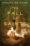 The Fall of Saints: A Novel - Wanjiku Wa Ngugi
