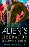 Alien Romance: The Alien's Liberator: A Sci-fi Alien Warrior Invasion Abduction Romance (Uoria Mates II Book 10) - Ruth Anne Scott