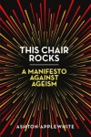 This Chair Rocks: A Manifesto Against Ageism - Ashton Applewhite