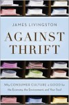 Against Thrift: Why Consumer Culture is Good for the Economy, the Environment, and Your Soul - James Livingston