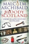 Bloody Scotland: Crime in 19th Century Scotland - Malcolm Archibald