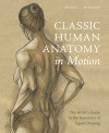 Classic Human Anatomy in Motion: The Artist's Guide to the Dynamics of Figure Drawing - Valerie L. Winslow