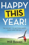 Happy This Year!: The Secret to Getting Happy Once and for All - Will Bowen