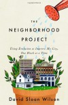 The Neighborhood Project: Using Evolution to Improve My City, One Block at a Time - David Sloan Wilson