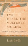 I've Heard the Vultures Singing: Field Notes on Poetry, Illness, and Nature - Lucia Maria Perillo