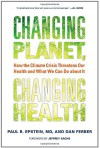 Changing Planet, Changing Health: How the Climate Crisis Threatens Our Health and What We Can Do about It - Paul R. Epstein, Dan Ferber, Jeffrey D. Sachs