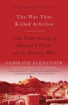 The War That Killed Achilles: The True Story of Homer's Iliad and the Trojan War Reprint Edition by Alexander, Caroline [2010] - Caroline Alexander