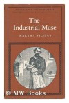 The Industrial Muse: A Study of Nineteenth Century British Working Class Literature - Martha Vicinus