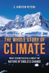 The Whole Story of Climate: What Science Reveals About the Nature of Endless Change - E. Kirsten Peters