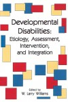 Developmental Disabilities: Etiology, Assessment, Intervention, and Integration - W. Larry Williams