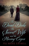 The Dead Duke, His Secret Wife And The Missing Corpse: An Extraordinary Edwardian Case of Deception and Intrigue - Piu Marie Eatwell