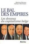 Le bal des empires: Les dessous du capitalisme belge - Béatrice Delvaux, Stefaan Michielsen