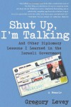 Shut Up, I'm Talking: And Other Diplomacy Lessons I Learned in the Israeli Government--A Memoir - Gregory Levey