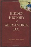 Hidden History of Alexandria, D.C. - Michael Lee Pope