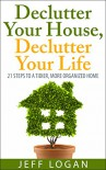 Declutter Your House, Declutter Your Life: 21 Steps to a Tidier, More Organized Home - Jeff Logan