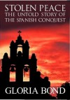 Stolen Peace: The Untold Story of the Spanish Conquest - Gloria Bond